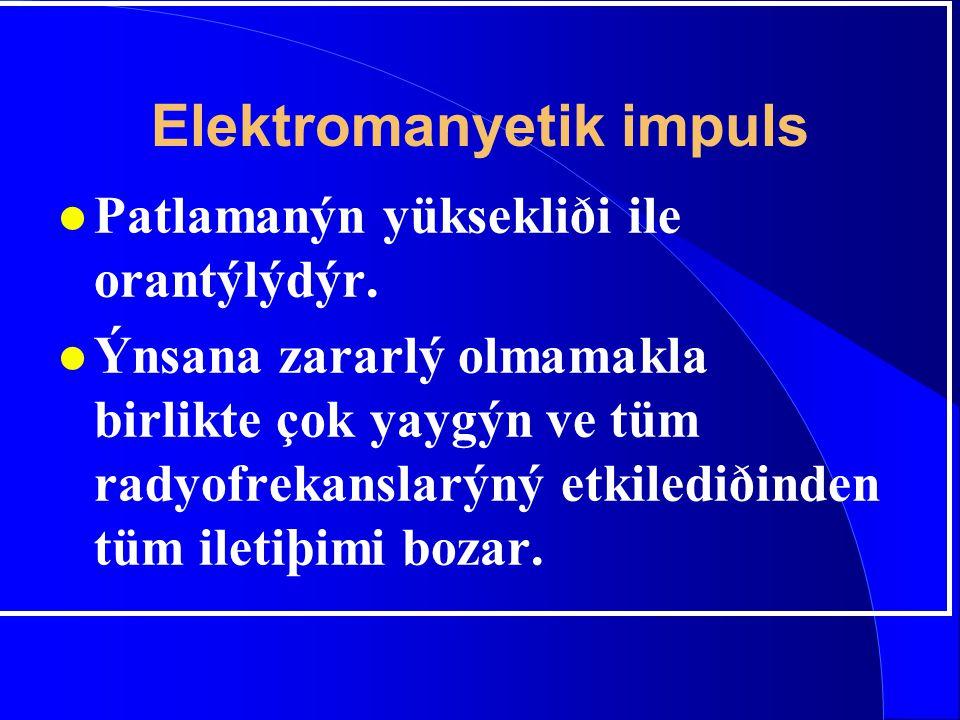 Elektromanyetik impuls l Patlamanýn yüksekliði ile orantýlýdýr. l Ýnsana zararlý olmamakla birlikte çok yaygýn ve tüm radyofrekanslarýný etkilediðinde