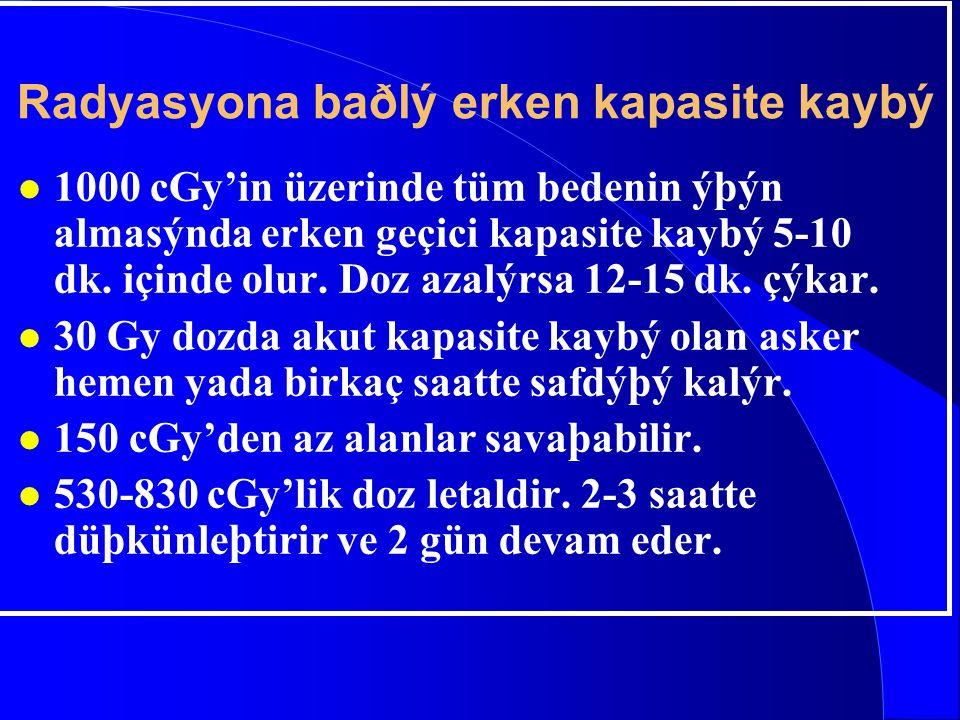 Radyasyona baðlý erken kapasite kaybý l 1000 cGy'in üzerinde tüm bedenin ýþýn almasýnda erken geçici kapasite kaybý 5-10 dk. içinde olur. Doz azalýrsa