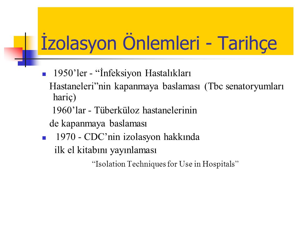 """İzolasyon Önlemleri - Tarihçe  1950'ler - """"İnfeksiyon Hastalıkları Hastaneleri""""nin kapanmaya baslaması (Tbc senatoryumları hariç) 1960'lar - Tüberkül"""