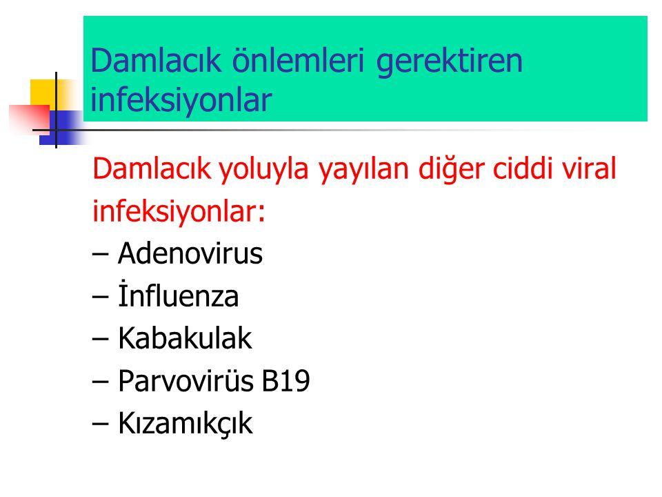 Damlacık önlemleri gerektiren infeksiyonlar Damlacık yoluyla yayılan diğer ciddi viral infeksiyonlar: – Adenovirus – İnfluenza – Kabakulak – Parvovirü