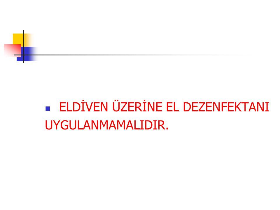  ELDİVEN ÜZERİNE EL DEZENFEKTANI UYGULANMAMALIDIR.