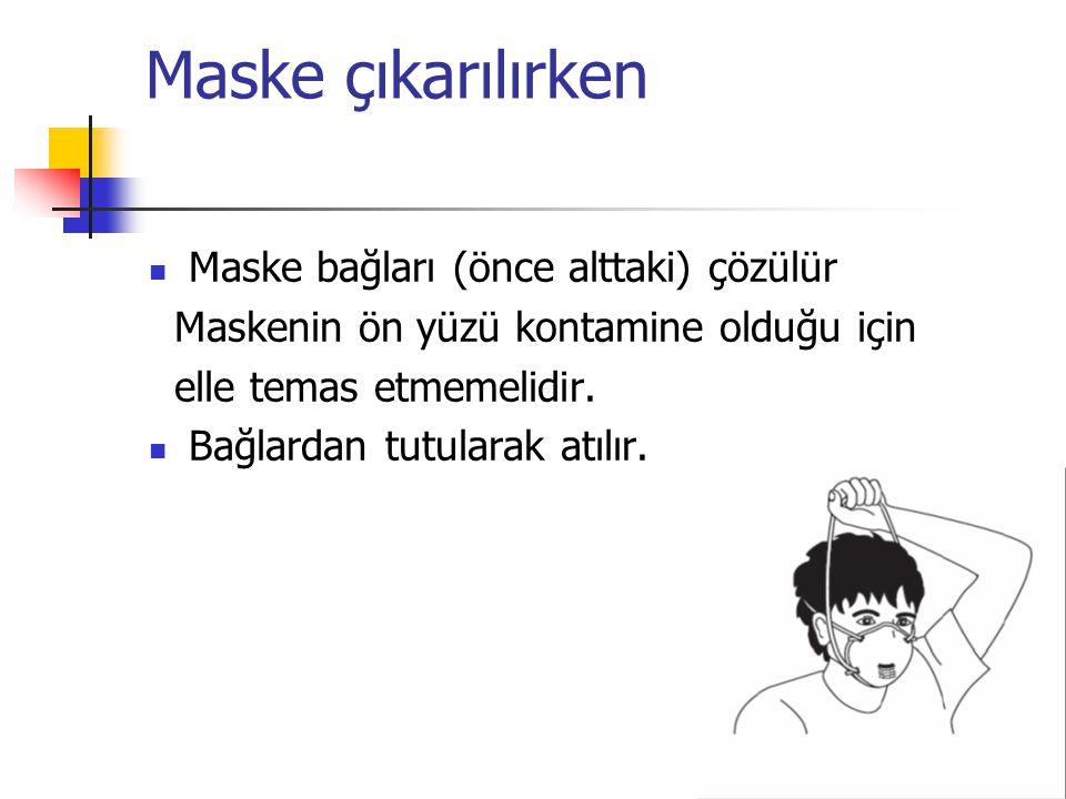 Maske çıkarılırken  Maske bağları (önce alttaki) çözülür Maskenin ön yüzü kontamine olduğu için elle temas etmemelidir.  Bağlardan tutularak atılır.
