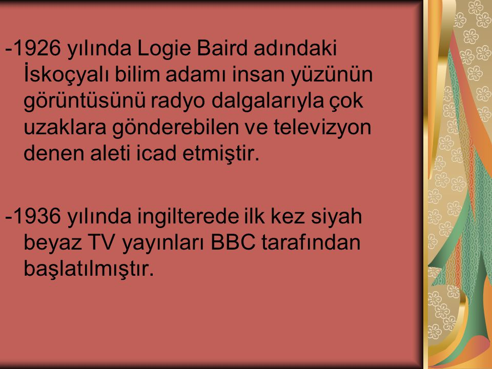 -1926 yılında Logie Baird adındaki İskoçyalı bilim adamı insan yüzünün görüntüsünü radyo dalgalarıyla çok uzaklara gönderebilen ve televizyon denen aleti icad etmiştir.