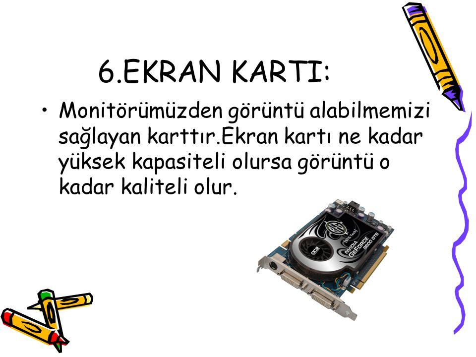 6.EKRAN KARTI: •Monitörümüzden görüntü alabilmemizi sağlayan karttır.Ekran kartı ne kadar yüksek kapasiteli olursa görüntü o kadar kaliteli olur.