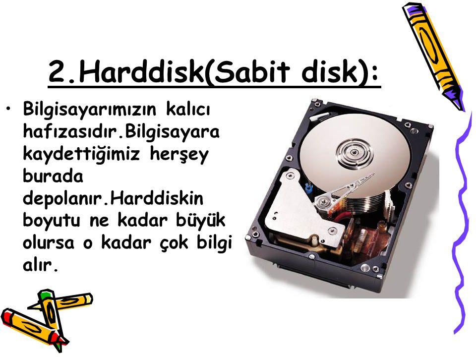 2.Harddisk(Sabit disk): •Bilgisayarımızın kalıcı hafızasıdır.Bilgisayara kaydettiğimiz herşey burada depolanır.Harddiskin boyutu ne kadar büyük olursa