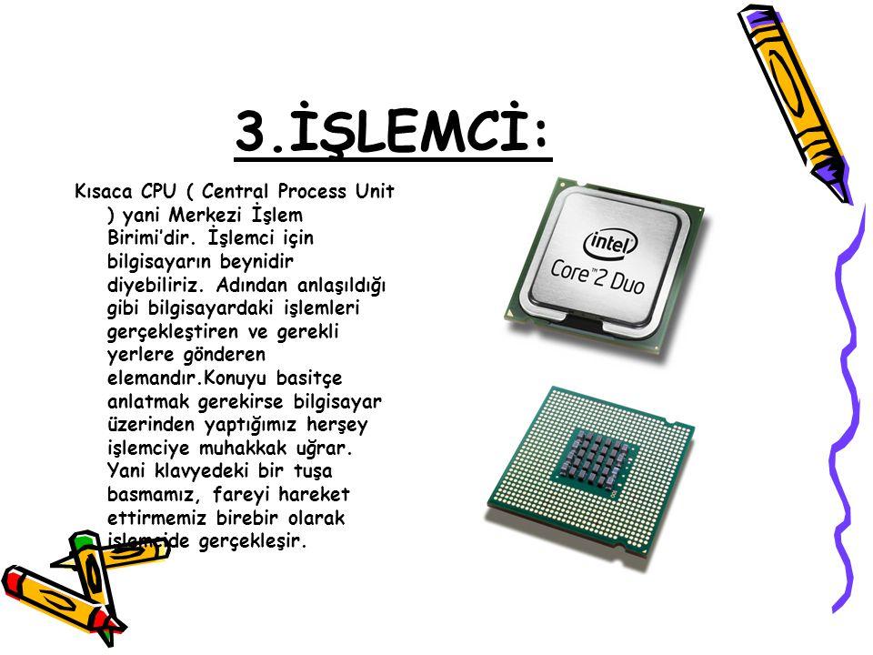 3.İŞLEMCİ: Kısaca CPU ( Central Process Unit ) yani Merkezi İşlem Birimi'dir. İşlemci için bilgisayarın beynidir diyebiliriz. Adından anlaşıldığı gibi