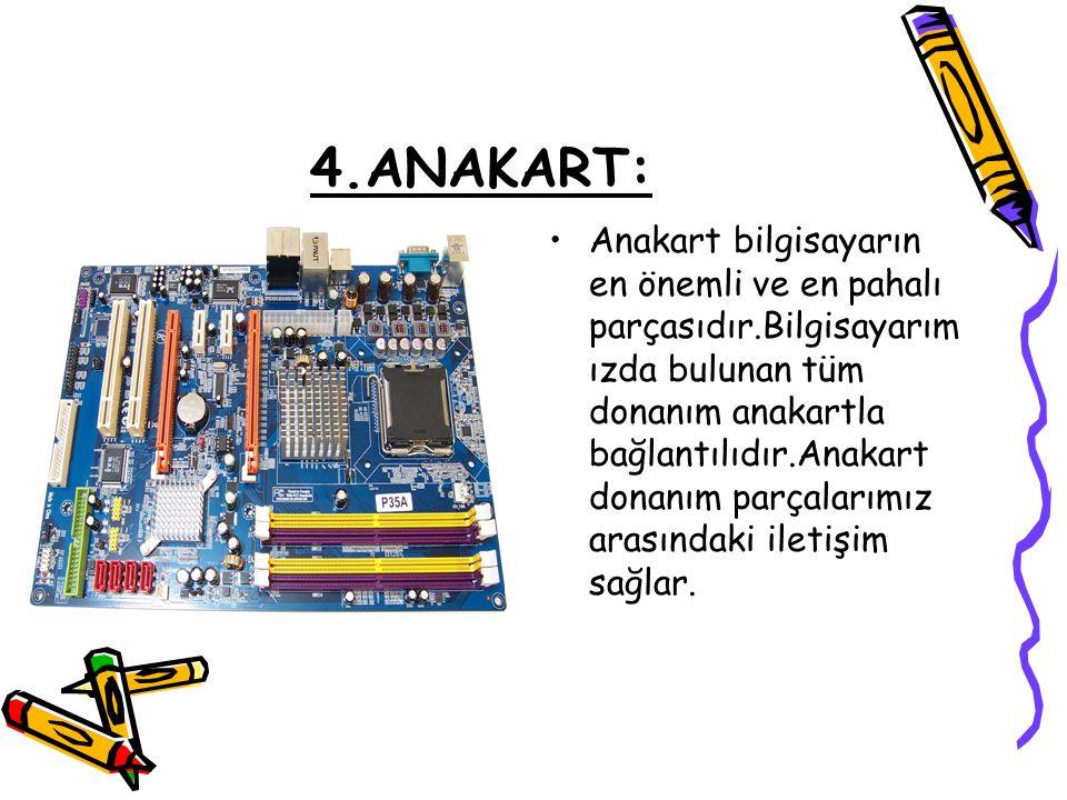 4.ANAKART: •Anakart bilgisayarın en önemli ve en pahalı parçasıdır.Bilgisayarım ızda bulunan tüm donanım anakartla bağlantılıdır.Anakart donanım parça