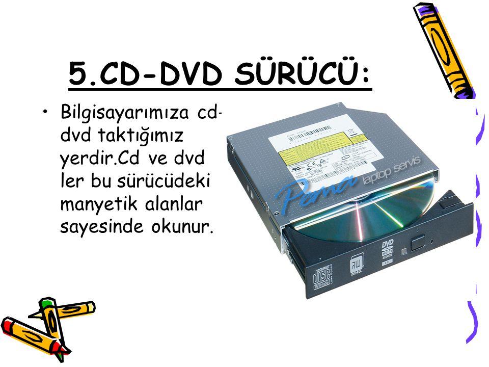 5.CD-DVD SÜRÜCÜ: •Bilgisayarımıza cd- dvd taktığımız yerdir.Cd ve dvd ler bu sürücüdeki manyetik alanlar sayesinde okunur.
