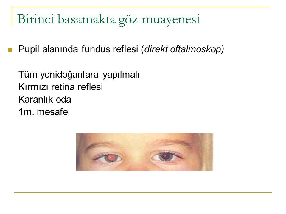 Birinci basamakta göz muayenesi  Pupil alanında fundus reflesi (direkt oftalmoskop) Tüm yenidoğanlara yapılmalı Kırmızı retina reflesi Karanlık oda 1