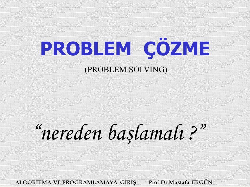 ALGORİTMA VE PROGRAMLAMAYA GİRİŞ Prof.Dr.Mustafa ERGÜN PROBLEM ÇÖZME (PROBLEM SOLVING) nereden başlamalı ?
