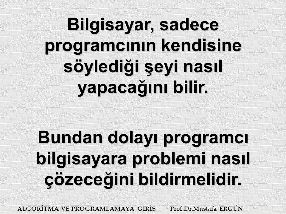 ALGORİTMA VE PROGRAMLAMAYA GİRİŞ Prof.Dr.Mustafa ERGÜN Bilgisayar, sadece programcının kendisine söylediği şeyi nasıl yapacağını bilir.
