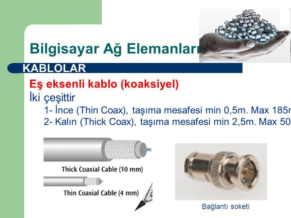 Bilgisayar Ağ Elemanları KABLOLAR Eş eksenli kablo (koaksiyel) İki çeşittir 1- İnce (Thin Coax), taşıma mesafesi min 0,5m.