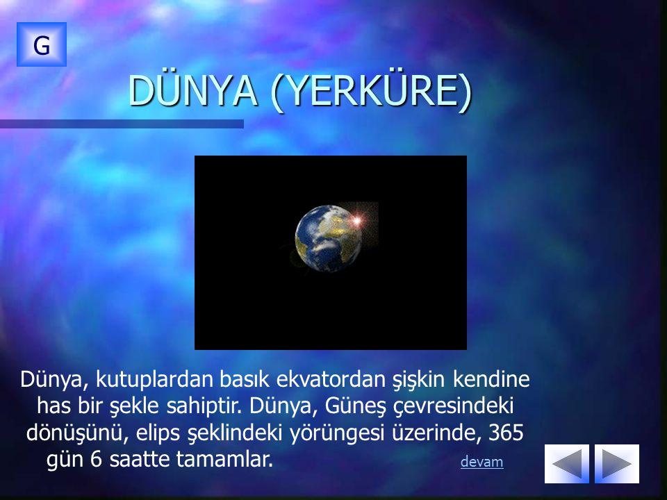 DÜNYA (YERKÜRE) G Dünya, kutuplardan basık ekvatordan şişkin kendine has bir şekle sahiptir. Dünya, Güneş çevresindeki dönüşünü, elips şeklindeki yörü