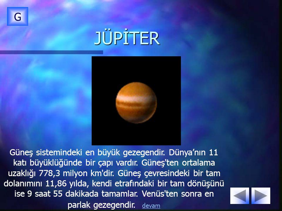 JÜPİTER G Güneş sistemindeki en büyük gezegendir. Dünya'nın 11 katı büyüklüğünde bir çapı vardır. Güneş'ten ortalama uzaklığı 778,3 milyon km'dir. Gün
