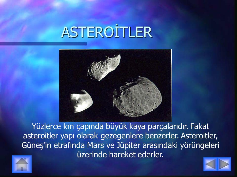 ASTEROİTLER Yüzlerce km çapında büyük kaya parçalarıdır. Fakat asteroitler yapı olarak gezegenlere benzerler. Asteroitler, Güneş'in etrafında Mars ve