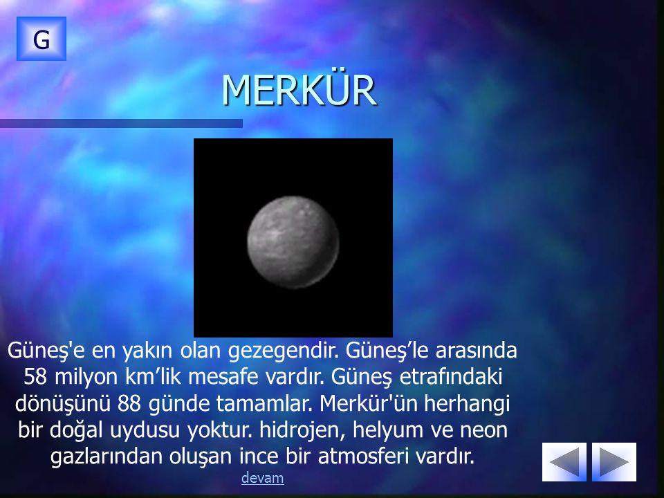 MERKÜR G Güneş'e en yakın olan gezegendir. Güneş'le arasında 58 milyon km'lik mesafe vardır. Güneş etrafındaki dönüşünü 88 günde tamamlar. Merkür'ün h