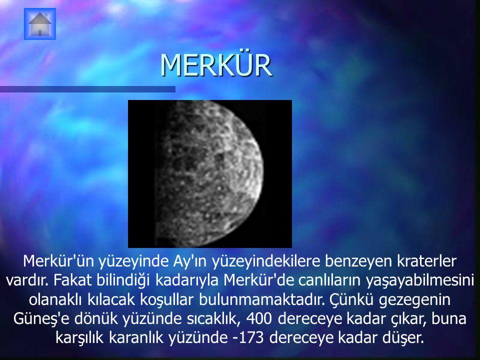 MERKÜR Merkür'ün yüzeyinde Ay'ın yüzeyindekilere benzeyen kraterler vardır. Fakat bilindiği kadarıyla Merkür'de canlıların yaşayabilmesini olanaklı kı