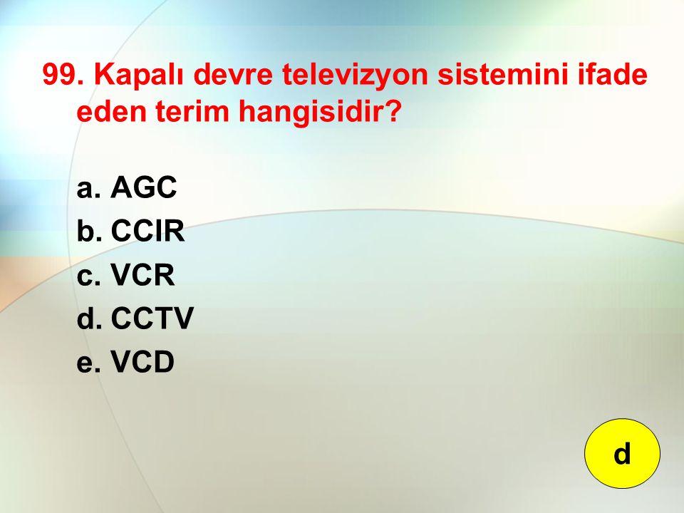 99. Kapalı devre televizyon sistemini ifade eden terim hangisidir? a.AGC b.CCIR c.VCR d.CCTV e.VCD d