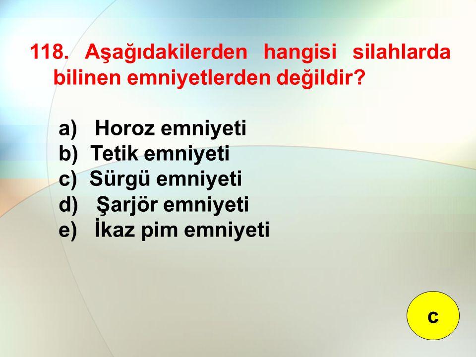 118. Aşağıdakilerden hangisi silahlarda bilinen emniyetlerden değildir? a) Horoz emniyeti b) Tetik emniyeti c) Sürgü emniyeti d) Şarjör emniyeti e) İk