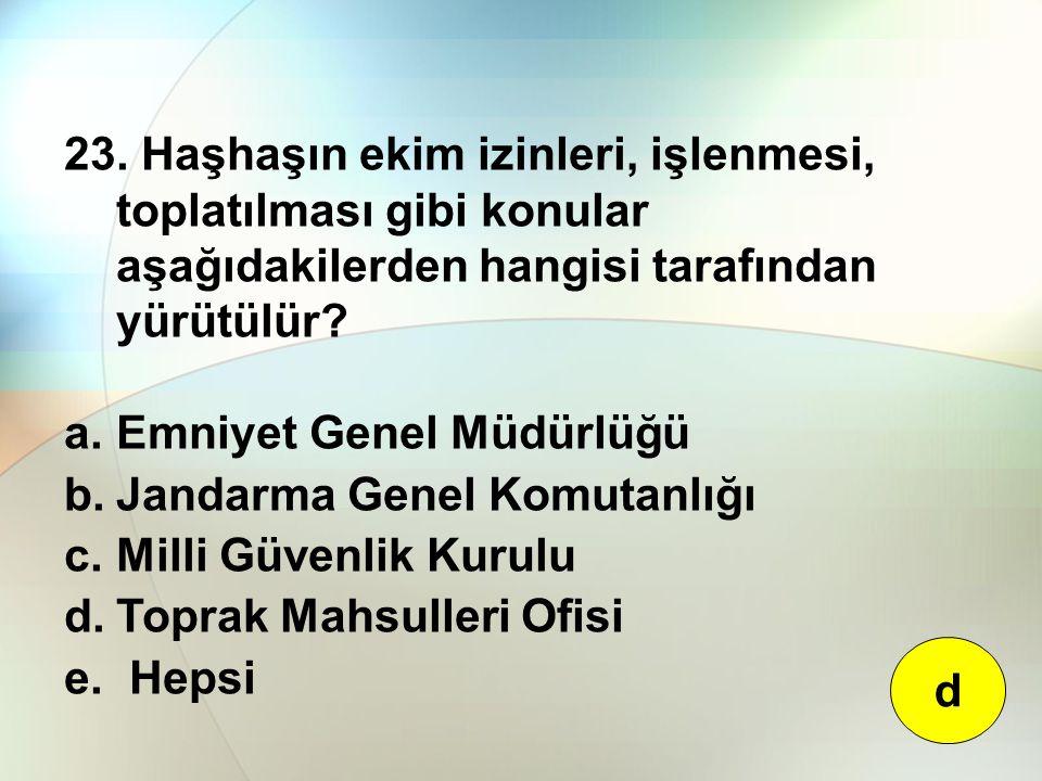 23. Haşhaşın ekim izinleri, işlenmesi, toplatılması gibi konular aşağıdakilerden hangisi tarafından yürütülür? a.Emniyet Genel Müdürlüğü b.Jandarma Ge