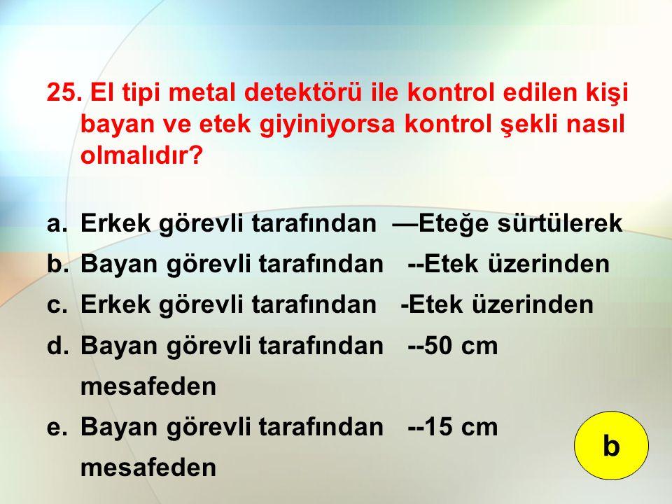 25. El tipi metal detektörü ile kontrol edilen kişi bayan ve etek giyiniyorsa kontrol şekli nasıl olmalıdır? a.Erkek görevli tarafından —Eteğe sürtüle