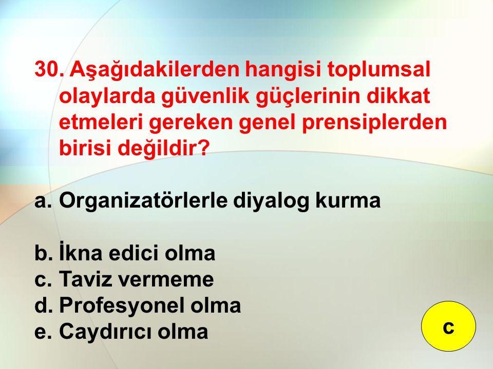 30. Aşağıdakilerden hangisi toplumsal olaylarda güvenlik güçlerinin dikkat etmeleri gereken genel prensiplerden birisi değildir? a.Organizatörlerle di