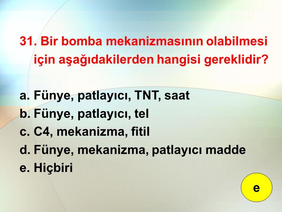31. Bir bomba mekanizmasının olabilmesi için aşağıdakilerden hangisi gereklidir? a.Fünye, patlayıcı, TNT, saat b.Fünye, patlayıcı, tel c.C4, mekanizma