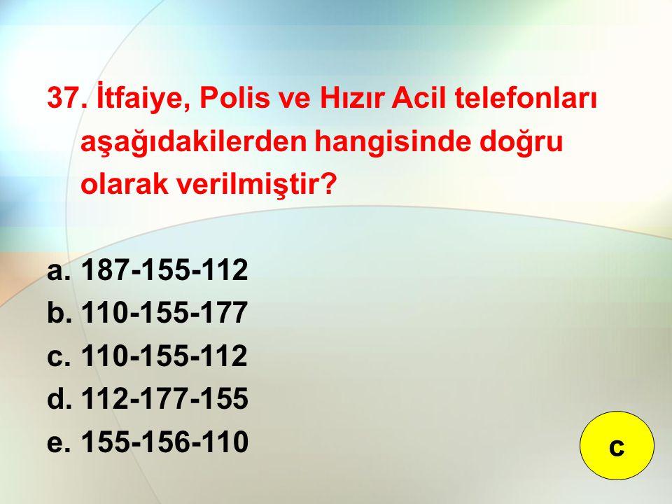 37. İtfaiye, Polis ve Hızır Acil telefonları aşağıdakilerden hangisinde doğru olarak verilmiştir? a.187-155-112 b.110-155-177 c.110-155-112 d.112-177-