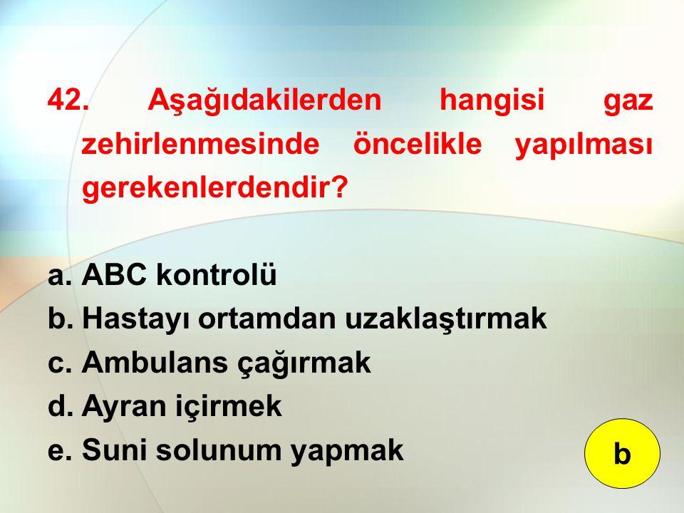 42. Aşağıdakilerden hangisi gaz zehirlenmesinde öncelikle yapılması gerekenlerdendir? a.ABC kontrolü b.Hastayı ortamdan uzaklaştırmak c.Ambulans çağır