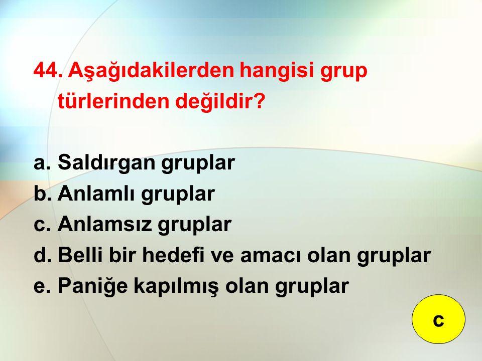 44. Aşağıdakilerden hangisi grup türlerinden değildir? a.Saldırgan gruplar b.Anlamlı gruplar c.Anlamsız gruplar d.Belli bir hedefi ve amacı olan grupl