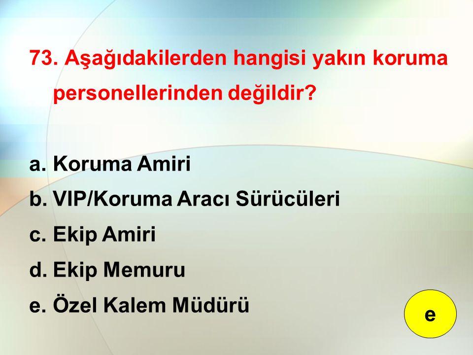 73. Aşağıdakilerden hangisi yakın koruma personellerinden değildir? a.Koruma Amiri b.VIP/Koruma Aracı Sürücüleri c.Ekip Amiri d.Ekip Memuru e.Özel Kal