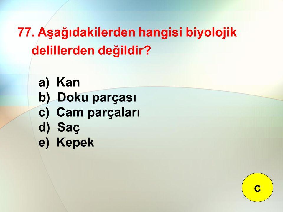 77. Aşağıdakilerden hangisi biyolojik delillerden değildir? a) Kan b) Doku parçası c) Cam parçaları d) Saç e) Kepek c