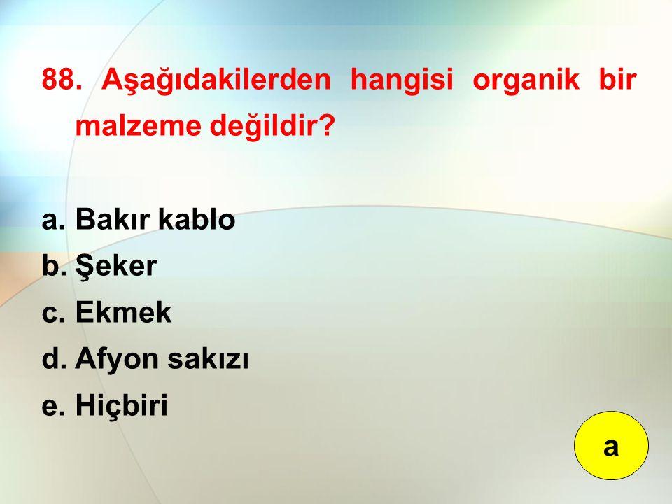 88. Aşağıdakilerden hangisi organik bir malzeme değildir? a.Bakır kablo b.Şeker c.Ekmek d.Afyon sakızı e.Hiçbiri a