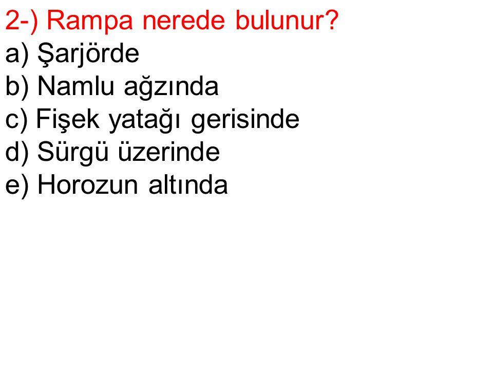 2-) Rampa nerede bulunur? a) Şarjörde b) Namlu ağzında c) Fişek yatağı gerisinde d) Sürgü üzerinde e) Horozun altında