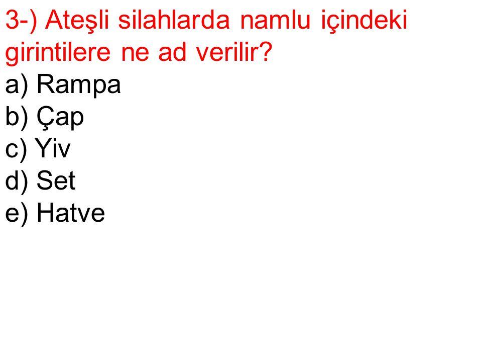 3-) Ateşli silahlarda namlu içindeki girintilere ne ad verilir? a) Rampa b) Çap c) Yiv d) Set e) Hatve