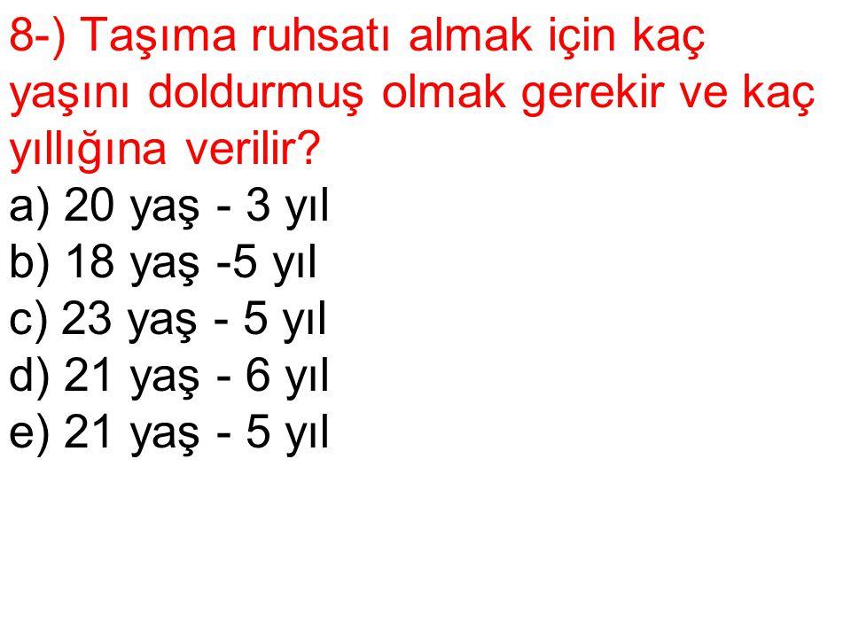 8-) Taşıma ruhsatı almak için kaç yaşını doldurmuş olmak gerekir ve kaç yıllığına verilir? a) 20 yaş - 3 yıl b) 18 yaş -5 yıl c) 23 yaş - 5 yıl d) 21