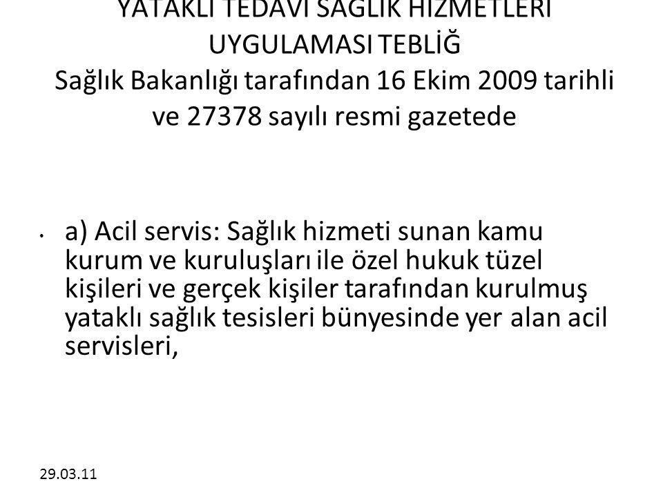 29.03.11 YATAKLI TEDAVİ SAĞLIK HİZMETLERİ UYGULAMASI TEBLİĞ Sağlık Bakanlığı tarafından 16 Ekim 2009 tarihli ve 27378 sayılı resmi gazetede • a) Acil