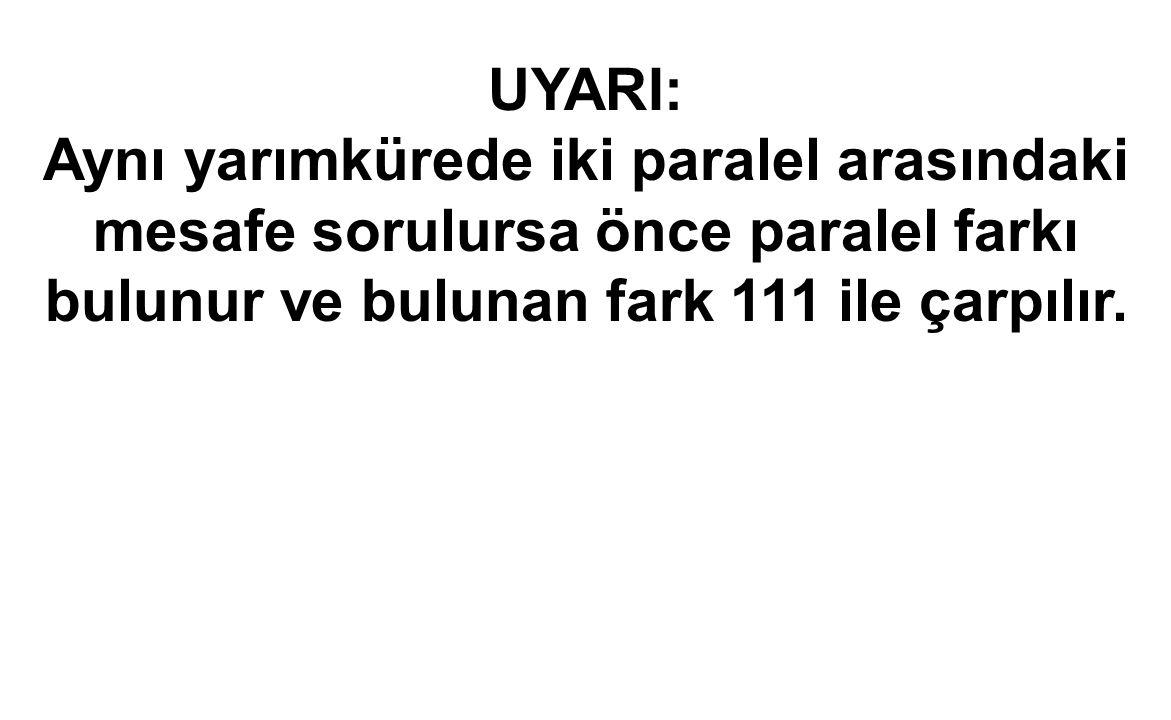 UYARI: Aynı yarımkürede iki paralel arasındaki mesafe sorulursa önce paralel farkı bulunur ve bulunan fark 111 ile çarpılır.