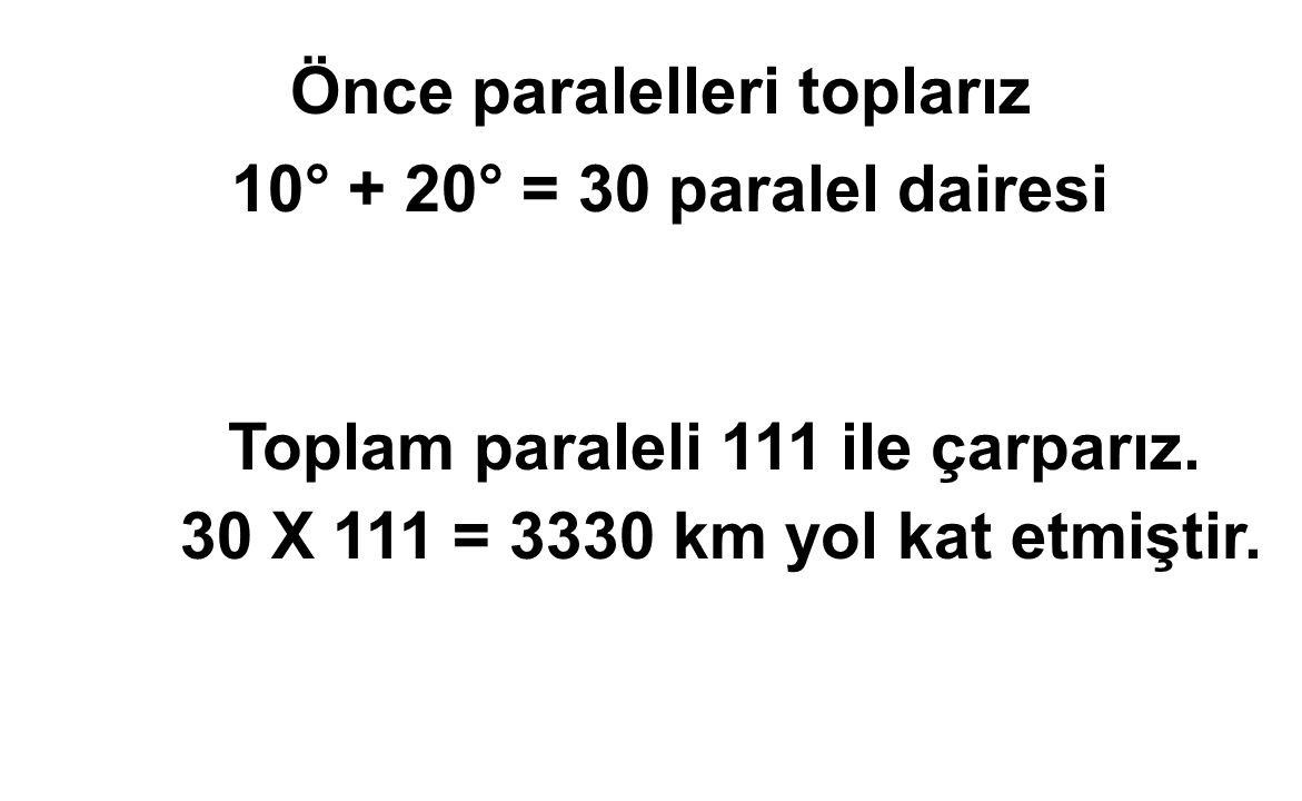 Önce paralelleri toplarız 10° + 20° = 30 paralel dairesi Toplam paraleli 111 ile çarparız. 30 X 111 = 3330 km yol kat etmiştir.