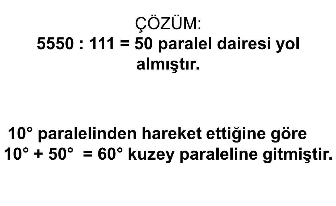ÇÖZÜM: 5550 : 111 = 50 paralel dairesi yol almıştır. 10° paralelinden hareket ettiğine göre 10° + 50° = 60° kuzey paraleline gitmiştir.
