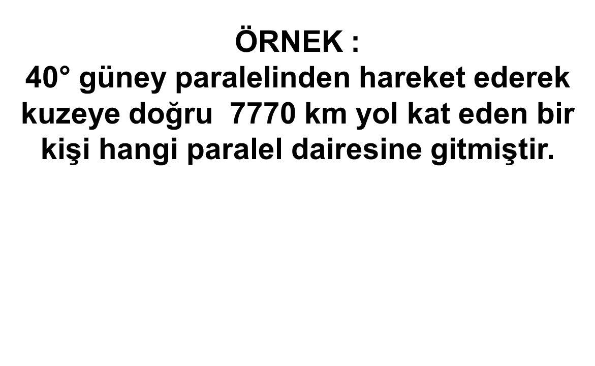 ÖRNEK : 40° güney paralelinden hareket ederek kuzeye doğru 7770 km yol kat eden bir kişi hangi paralel dairesine gitmiştir.
