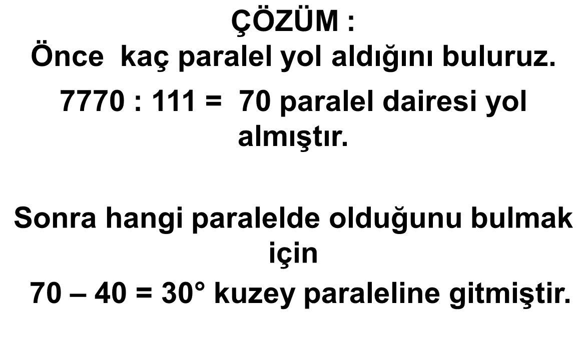 ÇÖZÜM : Önce kaç paralel yol aldığını buluruz. 7770 : 111 = 70 paralel dairesi yol almıştır. Sonra hangi paralelde olduğunu bulmak için 70 – 40 = 30°