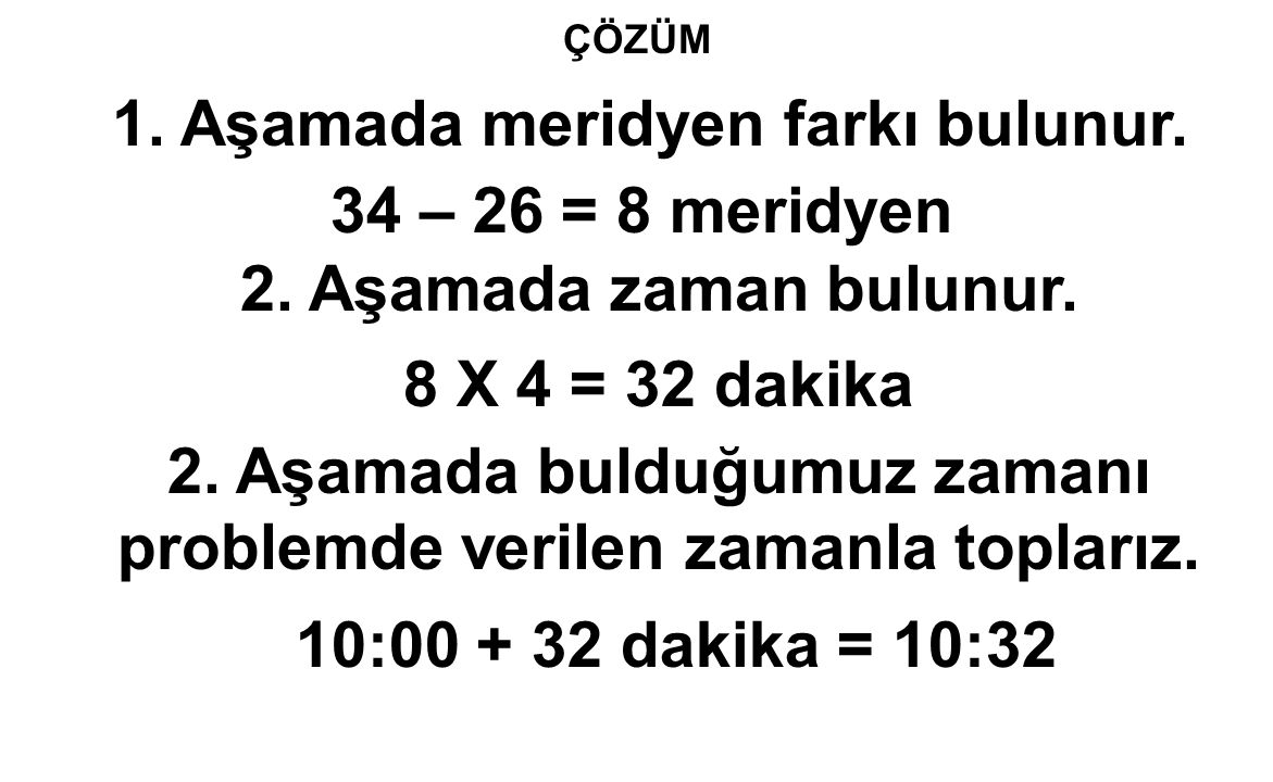 ÇÖZÜM 1. Aşamada meridyen farkı bulunur. 34 – 26 = 8 meridyen 2. Aşamada zaman bulunur. 8 X 4 = 32 dakika 2. Aşamada bulduğumuz zamanı problemde veril