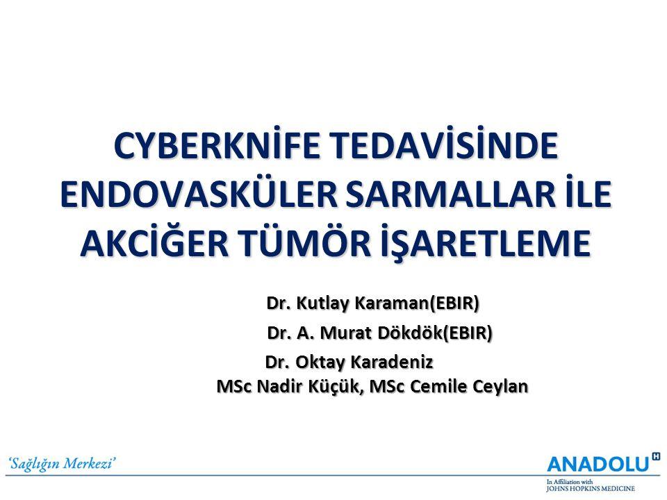 CYBERKNİFE TEDAVİSİNDE ENDOVASKÜLER SARMALLAR İLE AKCİĞER TÜMÖR İŞARETLEME Dr. Kutlay Karaman(EBIR) Dr. A. Murat Dökdök(EBIR) Dr. A. Murat Dökdök(EBIR