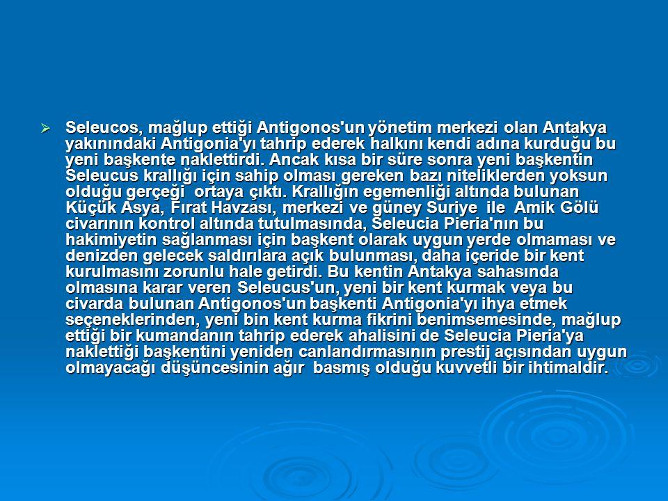  Seleucos, mağlup ettiği Antigonos un yönetim merkezi olan Antakya yakınındaki Antigonia yı tahrip ederek halkını kendi adına kurduğu bu yeni başkente naklettirdi.
