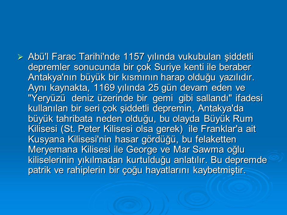  Abü l Farac Tarihi nde 1157 yılında vukubulan şiddetli depremler sonucunda bir çok Suriye kenti ile beraber Antakya nın büyük bir kısmının harap olduğu yazılıdır.
