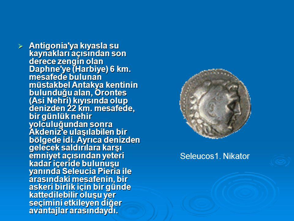  Antigonia'ya kıyasla su kaynakları açısından son derece zengin olan Daphne'ye (Harbiye) 6 km. mesafede bulunan müstakbel Antakya kentinin bulunduğu