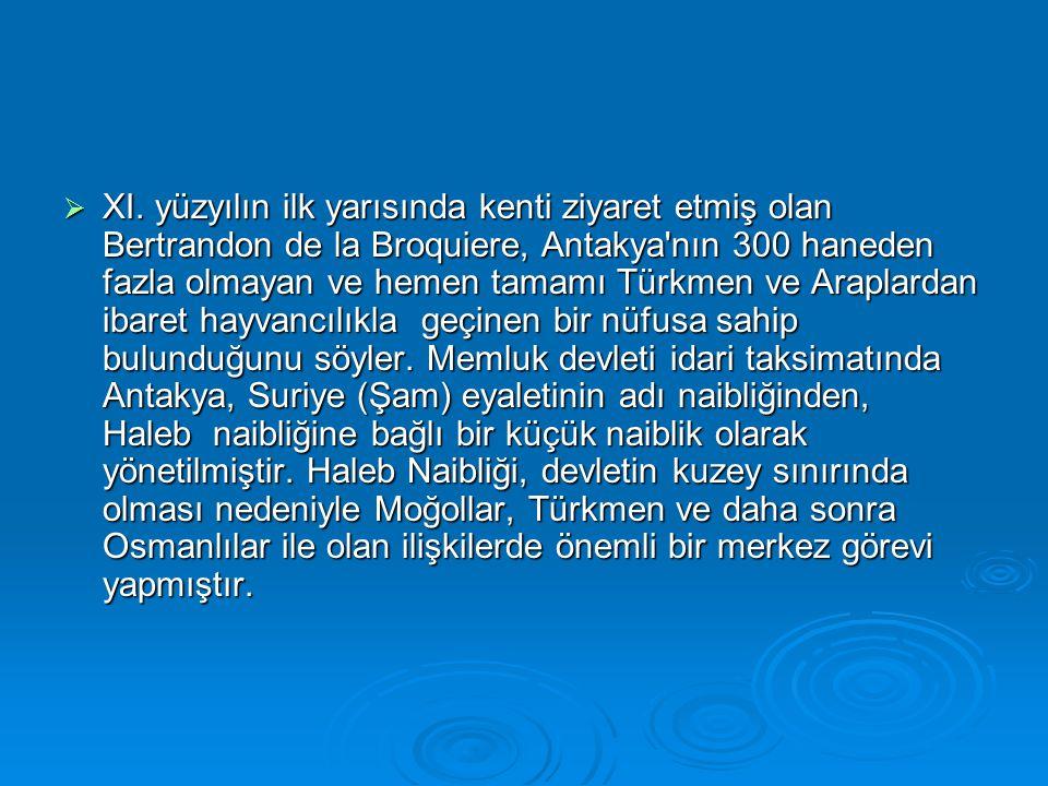  XI. yüzyılın ilk yarısında kenti ziyaret etmiş olan Bertrandon de la Broquiere, Antakya'nın 300 haneden fazla olmayan ve hemen tamamı Türkmen ve Ara
