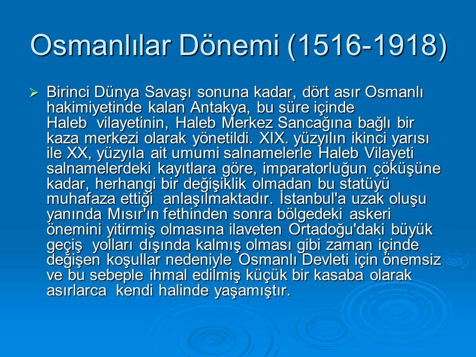 Osmanlılar Dönemi (1516-1918)  Birinci Dünya Savaşı sonuna kadar, dört asır Osmanlı hakimiyetinde kalan Antakya, bu süre içinde Haleb vilayetinin, Haleb Merkez Sancağına bağlı bir kaza merkezi olarak yönetildi.
