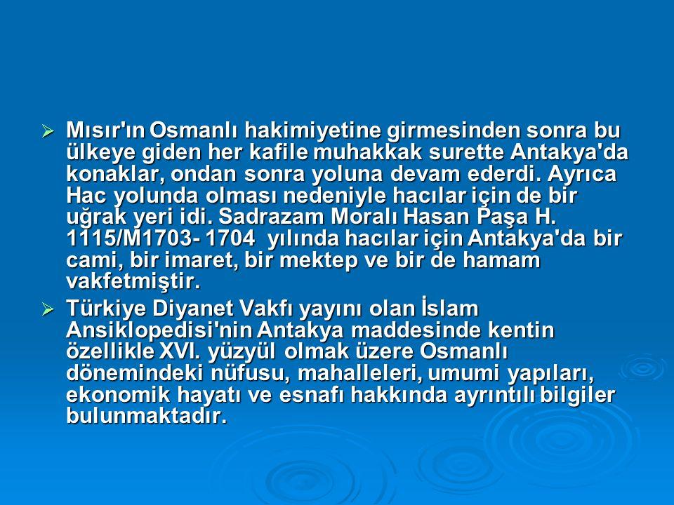  Mısır ın Osmanlı hakimiyetine girmesinden sonra bu ülkeye giden her kafile muhakkak surette Antakya da konaklar, ondan sonra yoluna devam ederdi.